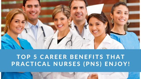 Top 5 Career Benefits That Practical Nurses (PNs) Enjoy!
